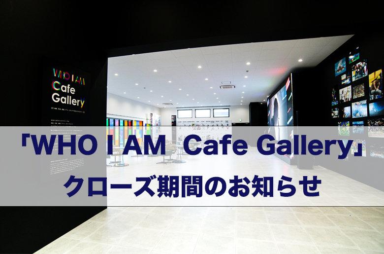 「WHO I AM Cafe Gallery」常設展のクローズ期間についてのお知らせ